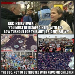 BBC INTERVIEWER:YOU MUST BE DISAPPOINTED WITH THE LOW TURNOUT FOR THIS ANTI TRIDENT RALLY THE BBC:NOT TO BE TRUSTED WITH NEWS OR CHILDREN