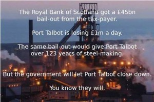 The Royal bank of Scotland got a £45 billion bail-out from the tax-payer. Port Talbot loses £1 million a day. The same bail-out would give Port Talbot over 123 years of steel-making. But the government will let Port Talbot close down. You know they will.